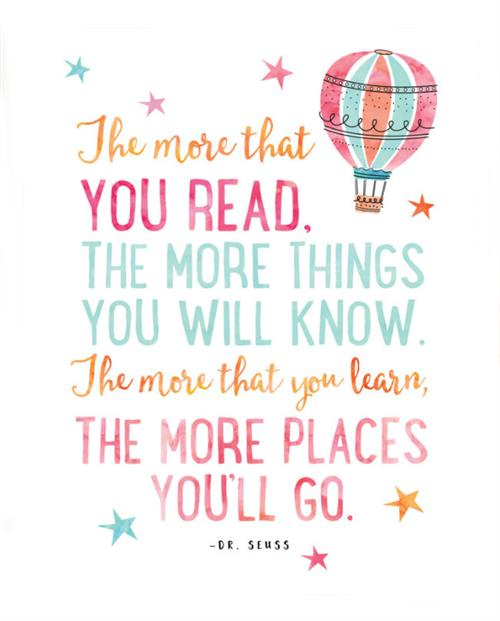 The more that you read, the more things you will know.The more that you learn, the more that you learn, the more places you'