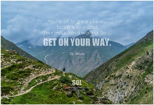 You're off to great places. Today is your day! Your mountain is waiting. So get on your way. - Dr. Seuss